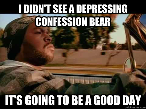 i didnt see a depressing confession bear its going to be a - ice cube good day