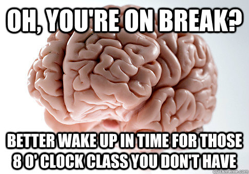 oh youre on break better wake up in time for those 8 o c - Scumbag Brain