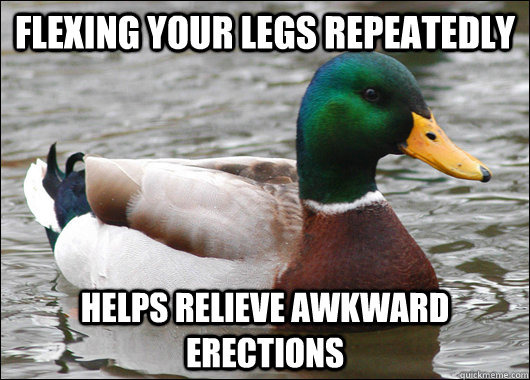 flexing your legs repeatedly helps relieve awkward erections - Actual Advice Mallard