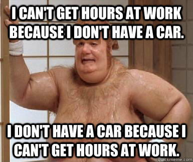 i cant get hours at work because i dont have a car i don - Fat Bastard