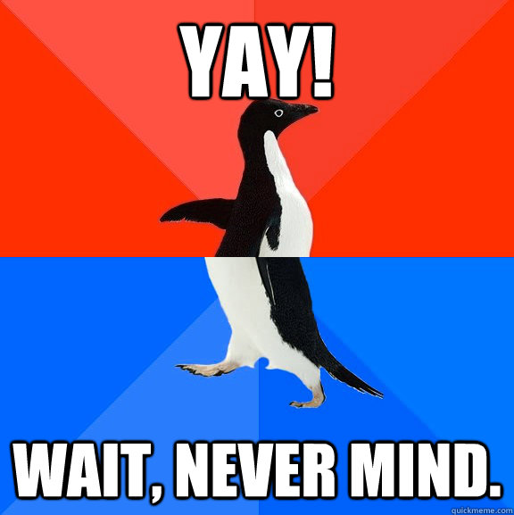yay wait never mind - Socially Awesome Awkward Penguin