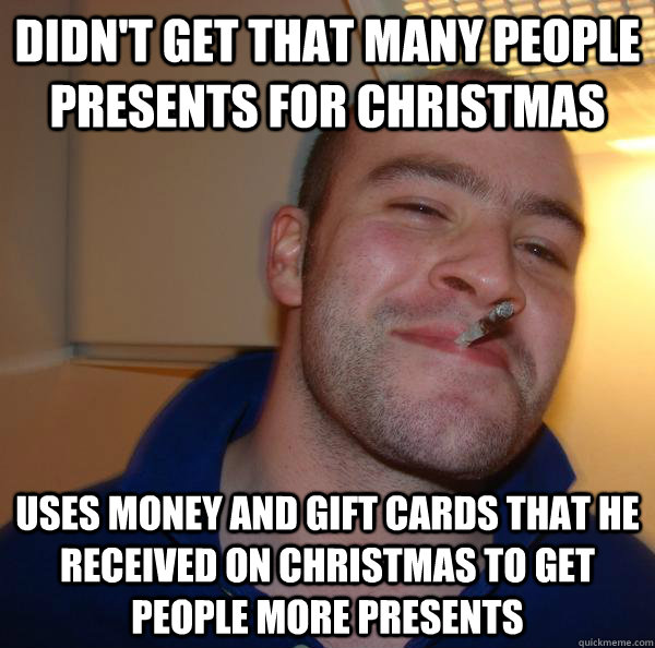 didnt get that many people presents for christmas uses mon - Good Guy Greg