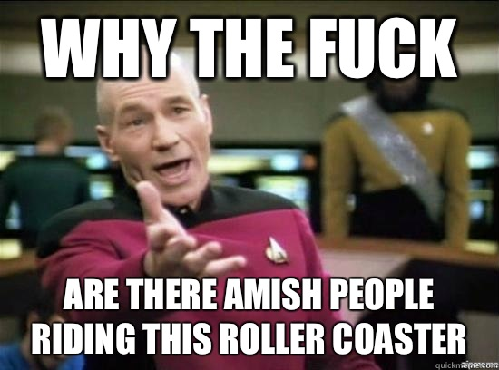 Why the fuck Are there Amish people on this roller coaster  - Annoyed Picard HD