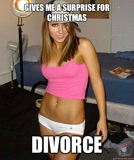 Gives me a surprise for Christmas Divorce  - Scumbag girl