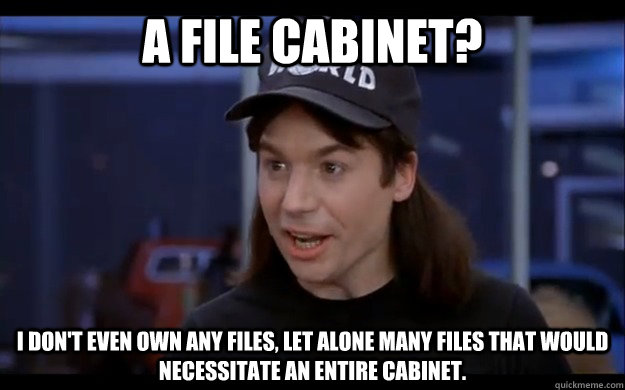 a file cabinet i dont even own any files let alone many f - Confused Wayne