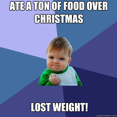 ate a ton of food over christmas lost weight - Success Baby