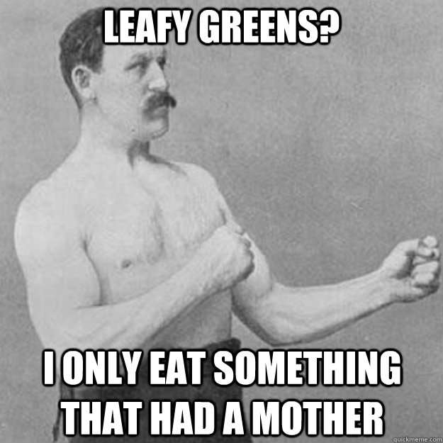 leafy greens i only eat something that had a mother - overly manly man