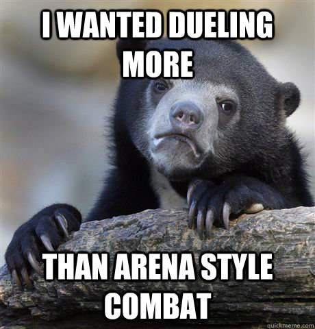 i wanted dueling more than arena style combat - Confession Bear