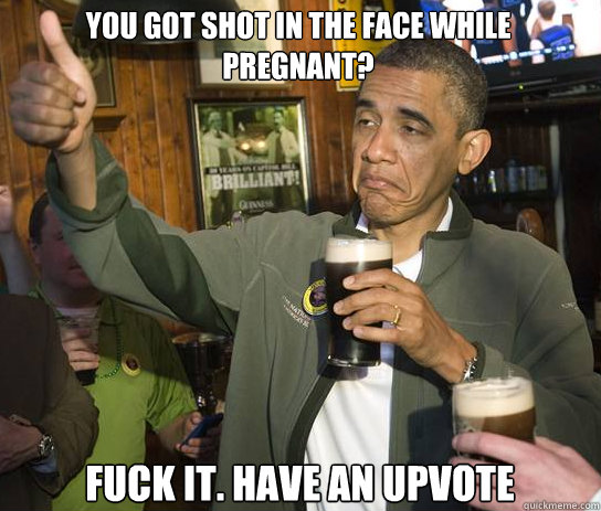 you got shot in the face while pregnant fuck it have an up - Upvoting Obama