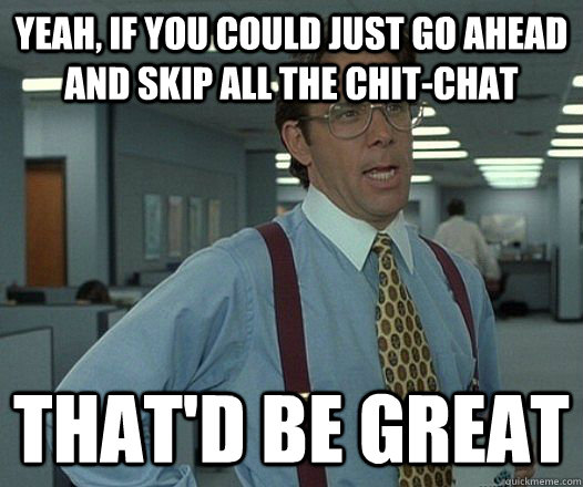 yeah if you could just go ahead and skip all the chitchat  - Lumbergh