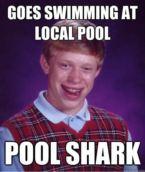 goes swimming at local pool pool shark - Bad Luck Brian