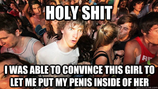 holy shit i was able to convince this girl to let me put my  - Sudden Clarity Clarence