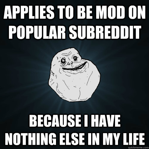 applies to be mod on popular subreddit because i have nothin - Forever Alone