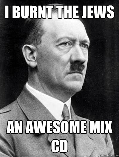 i burnt the jews an awesome mix cd - Misunderstood Hitler
