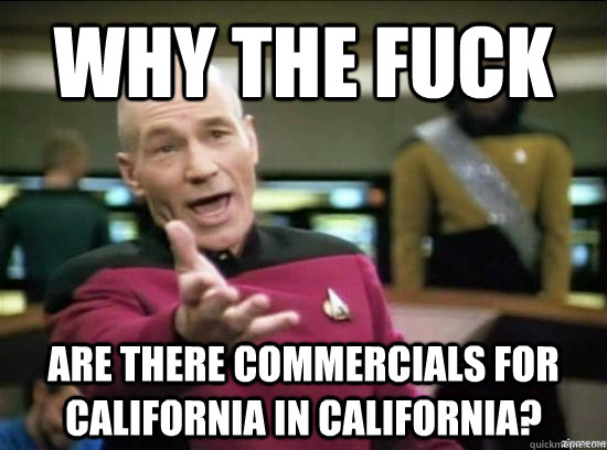 why the fuck are there commercials for california in califo - Annoyed Picard HD