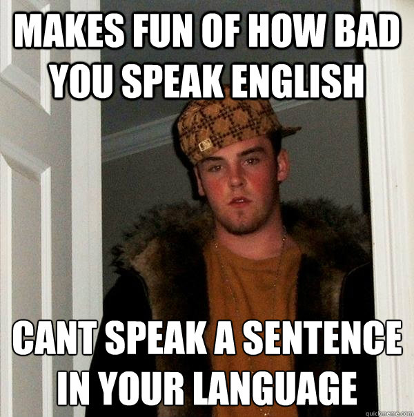 makes fun of how bad you speak english cant speak a sentenc - Scumbag Steve
