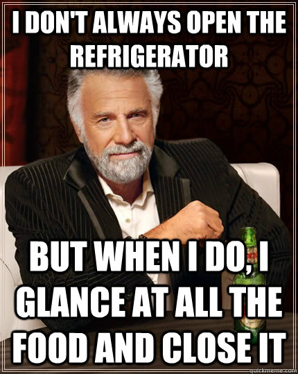 i dont always open the refrigerator but when i do i glance - The Most Interesting Man In The World