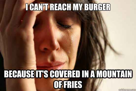 i cant reach my burger because its covered in a mountain o - First World Problems
