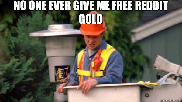 No one ever give me free reddit gold  - No one ever pays me