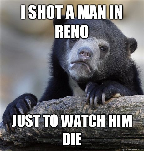 I shot a man in Reno And the lack of comments and likes is d - Confession Bear