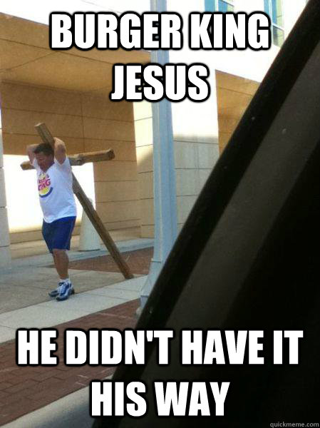 burger king jesus he didnt have it his way -