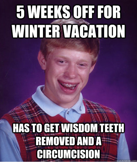 5 weeks off for winter vacation has to get wisdom teeth remo - Bad Luck Brian