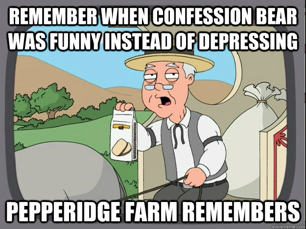remember when confession bear was funny instead of depressin - pepperidge farm