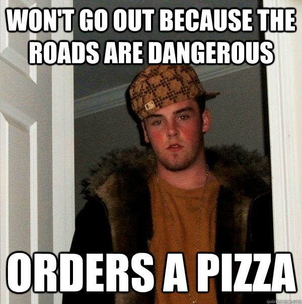 wont go out because the roads are dangerous orders a pizza - Scumbag Steve