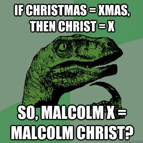 if christmas xmas then christ x so malcolm x malcolm - Philosoraptor