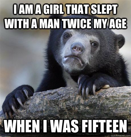 i am a girl that slept with a man twice my age when i was fi - Confession Bear
