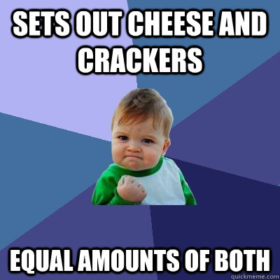 sets out cheese and crackers equal amounts of both - Success Kid