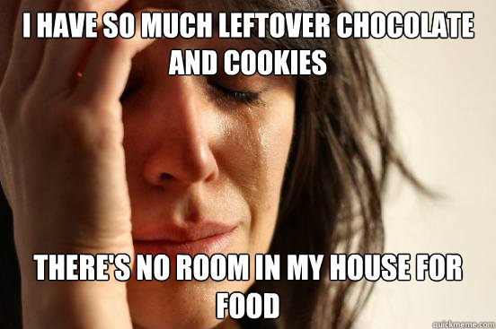 i have so much leftover chocolate and cookies theres no roo - First World Problems
