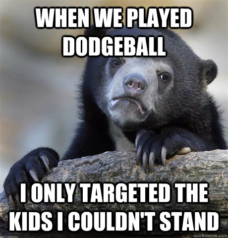 when we played dodgeball i only targeted the kids i couldnt - Confession Bear