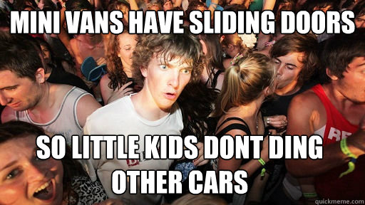 mini vans have sliding doors so little kids dont ding other  - Sudden Clarity Clarence