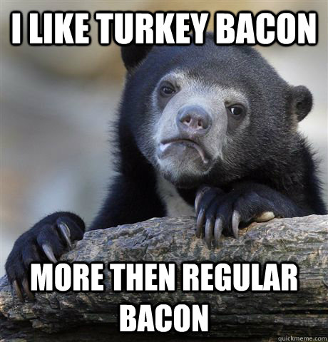 i like turkey bacon more then regular bacon - Confession Bear