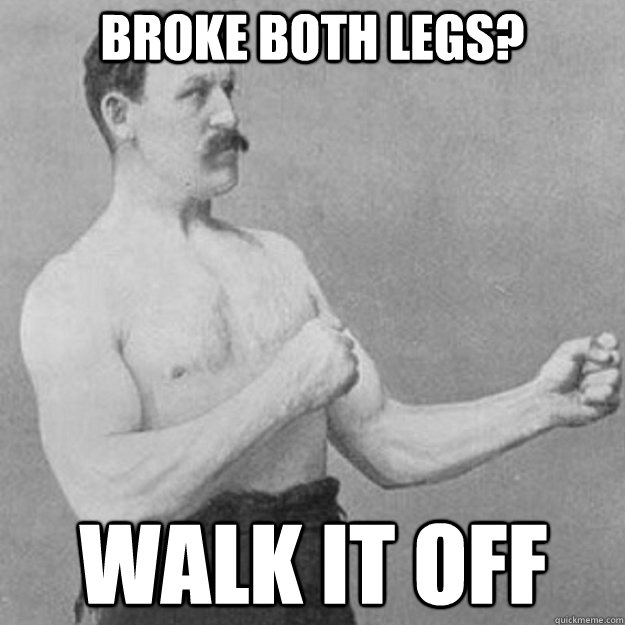 broke both legs walk it off - overly manly man