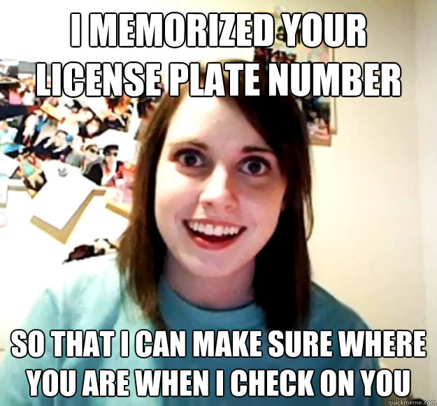 i memorized your license plate number so that i can make sur - Overly Attached Girlfriend