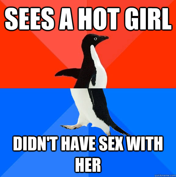 sees a hot girl didnt have sex with her - Socially Awesome Awkward Penguin