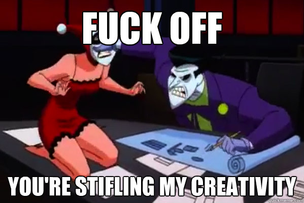 fuck off youre stifling my creativity - 