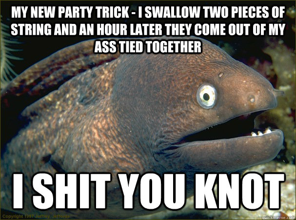 my new party trick i swallow two pieces of string and an h - Bad Joke Eel