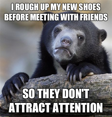 I rough up my new shoes before going out in public So they d - Confession Bear