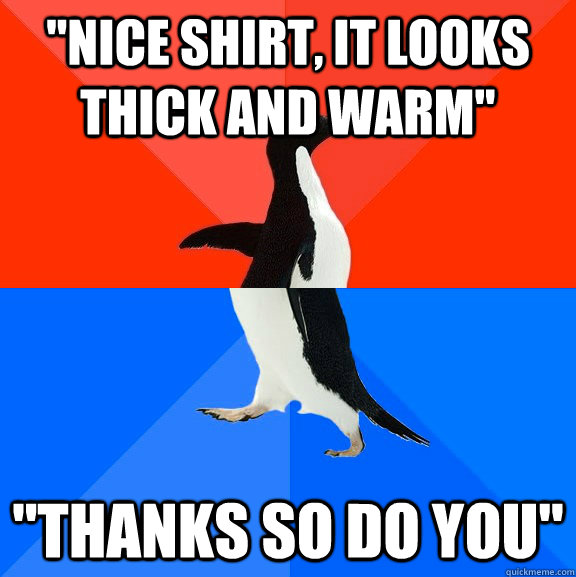 nice shirt it looks thick and warm thanks so do you - Socially Awesome Awkward Penguin