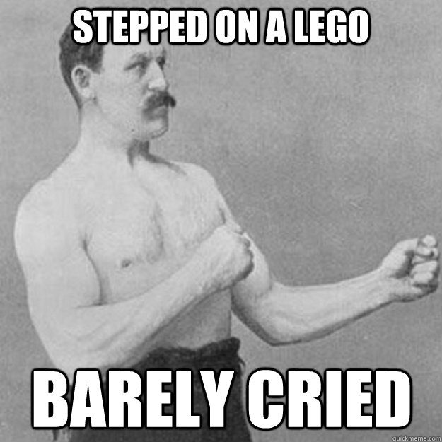 stepped on a lego barely cried  - overly manly man