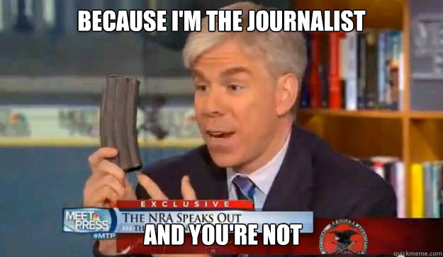 because im the journalist and youre not - David Gregorys Privilege