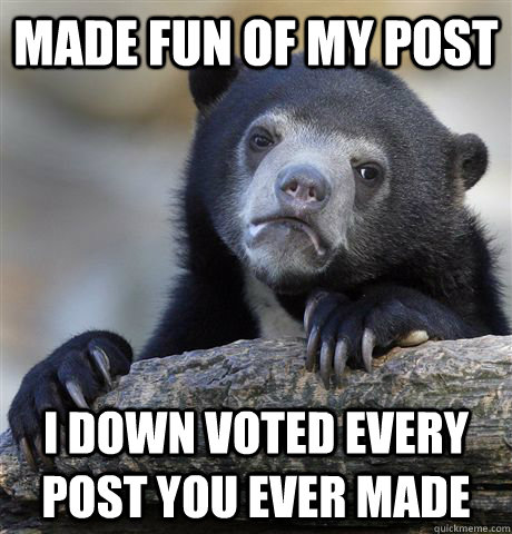 made fun of my post i down voted every post you ever made - Confession Bear