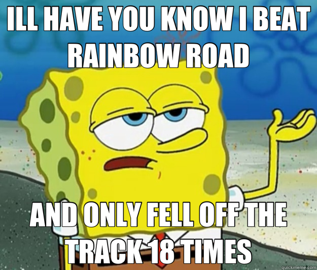 ILL HAVE YOU KNOW I BEAT RAINBOW ROAD AND ONLY FELL OFF THE  - Tough Spongebob