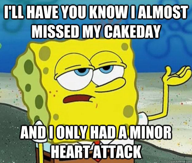 ill have you know i almost missed my cakeday and i only had - Tough Spongebob