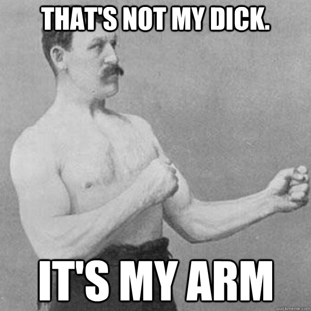 thats not my dick its my arm - overly manly man
