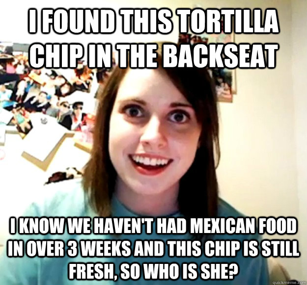 i found this tortilla chip in the backseat i know we haven - Overly Attached Girlfriend
