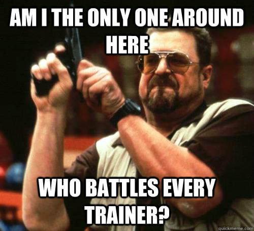 am i the only one around here who battles every trainer - bathroomwalter